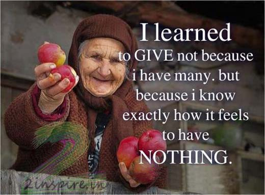 Quotes on Giving to others: I learned to give not because I have many but because I know exactly how if feels to have nothing.