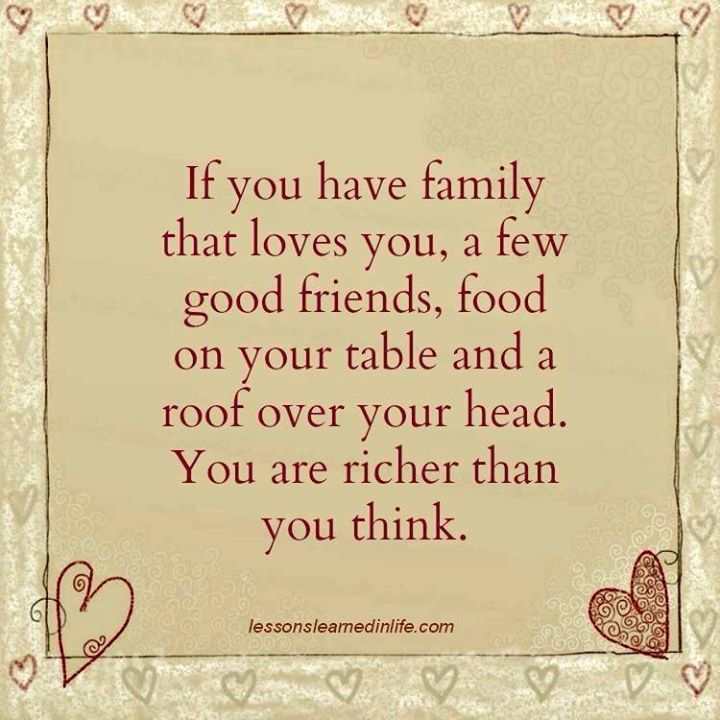 If you have family that loves you, a few good friends, foot on your table and a roof over your head. You are richer than you think.
