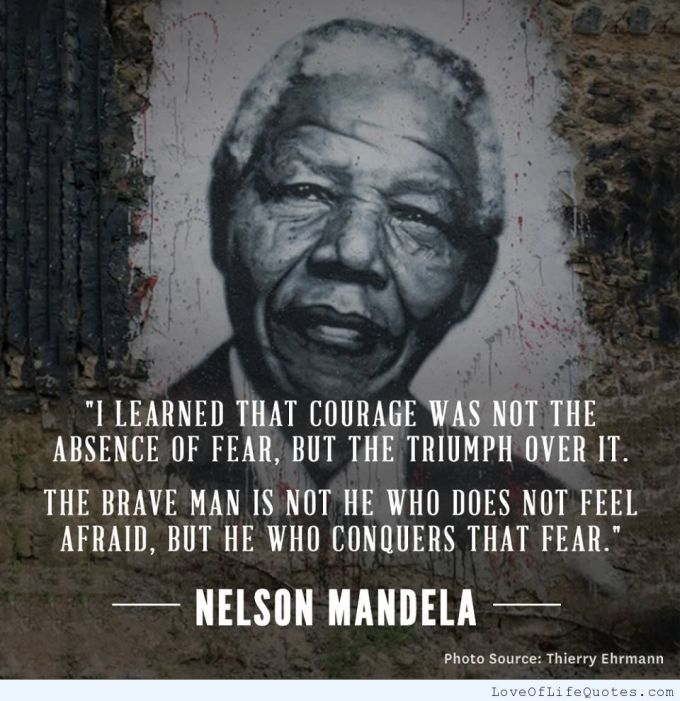 I learned that courage was not the absense of fear, but the triumph over it. The branve man is not he who does not feel afraid, but he who conquers that fear.