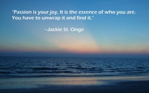 Passion is your joy, it is the essence of who you are. You have to unwrap it and find it. Jackie st. onge