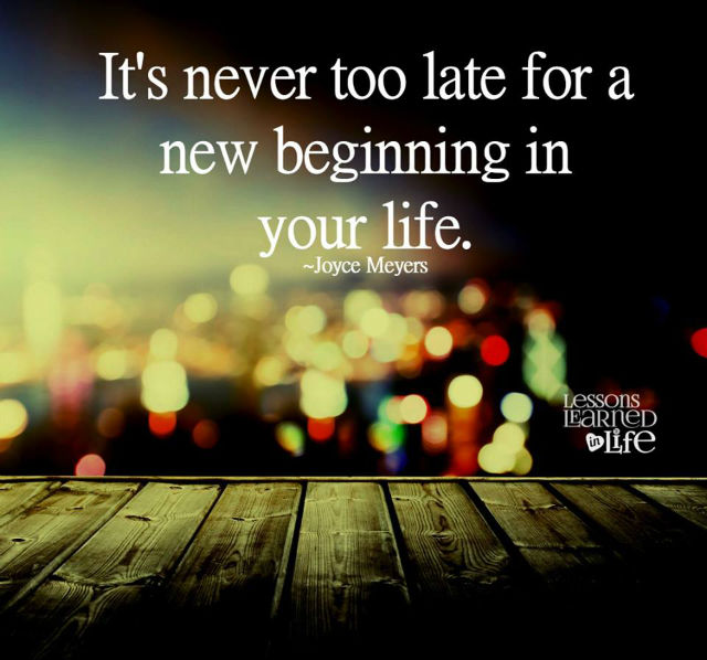 Its never toolate for a new beginning in your life.