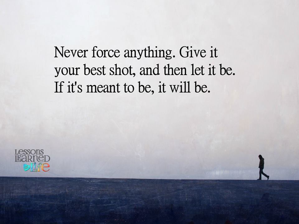 Never force anything. Give it your best shot, and then let it be. If its mean to be, it will be.