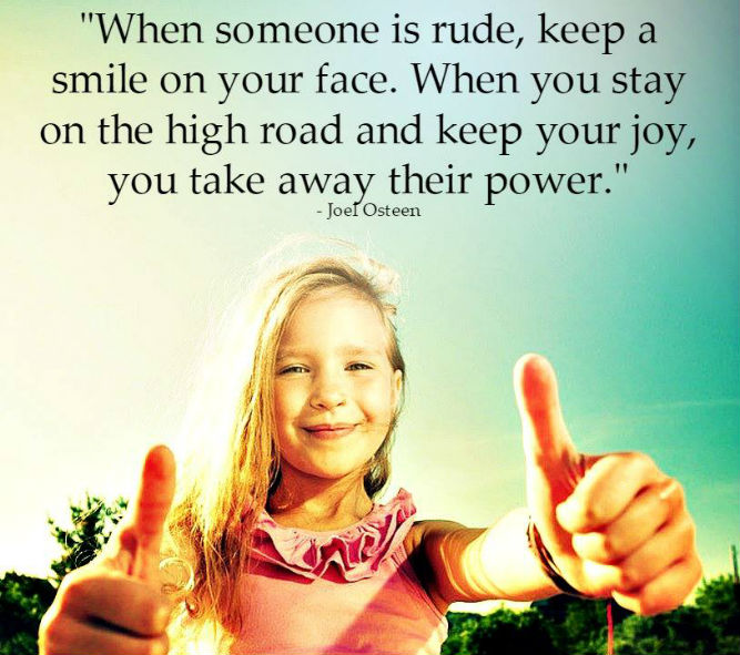 When someone is rude, keep a smile on your face. when you stay on the high road and keep your joy, you take away their power.