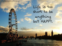 Small quotes to live by: Life is too short to be anything but happy.