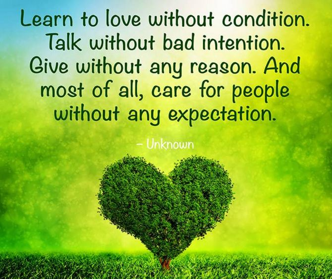 Quotes to live by: Learn to love without condition. Talk without bad intention. Give without any reason. And most of all, care for people without any expectation.